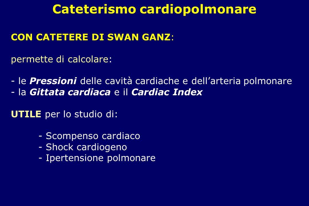 Cateterismo cardiopolmonare CON CATETERE DI SWAN GANZ: permette di calcolare: - le Pressioni delle cavità cardiache e dellarteria polmonare - la Gittata cardiaca e il Cardiac Index UTILE per lo studio di: - Scompenso cardiaco - Shock cardiogeno - Ipertensione polmonare