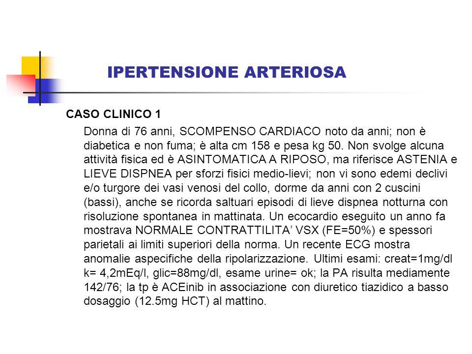 IPERTENSIONE ARTERIOSA CASO CLINICO 1 Donna di 76 anni, SCOMPENSO CARDIACO noto da anni; non è diabetica e non fuma; è alta cm 158 e pesa kg 50. Non s