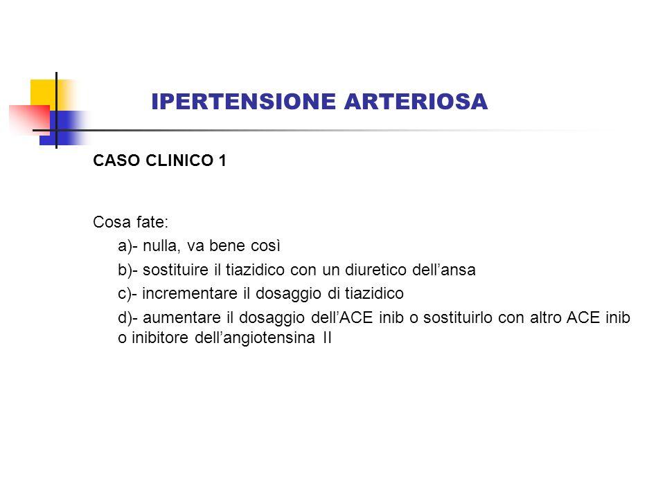 IPERTENSIONE ARTERIOSA CASO CLINICO 1 Cosa fate: a)- nulla, va bene così b)- sostituire il tiazidico con un diuretico dellansa c)- incrementare il dos