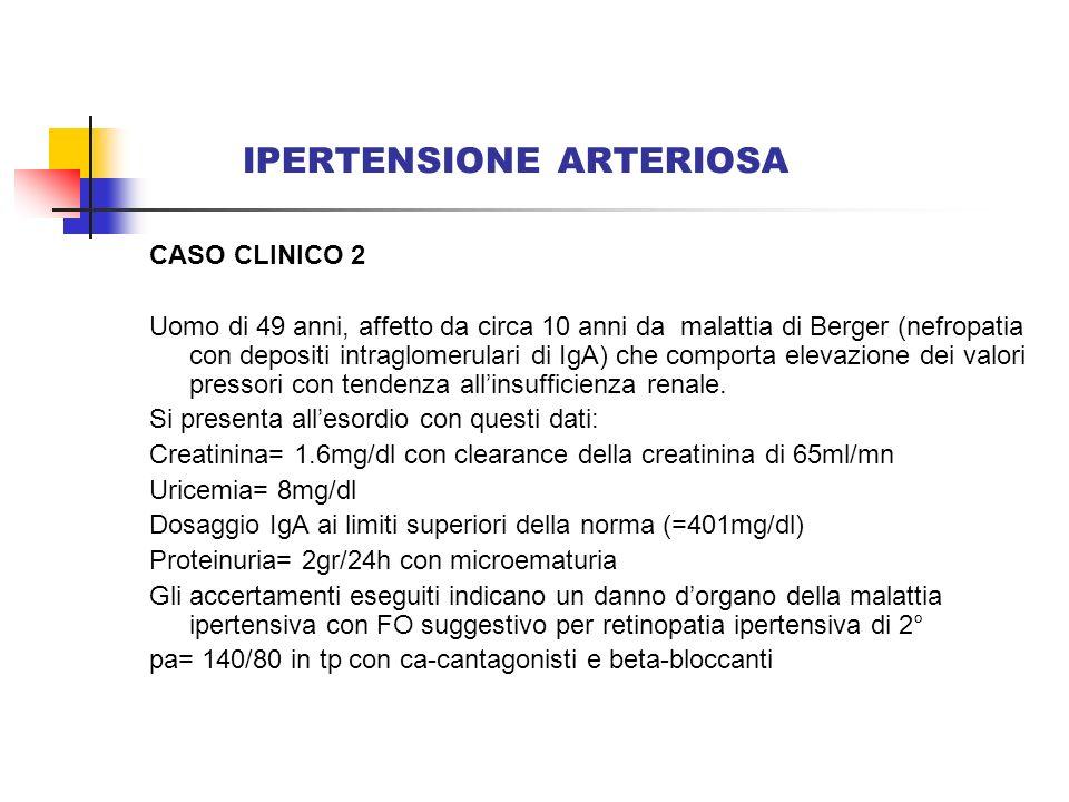 IPERTENSIONE ARTERIOSA CASO CLINICO 2 Uomo di 49 anni, affetto da circa 10 anni da malattia di Berger (nefropatia con depositi intraglomerulari di IgA