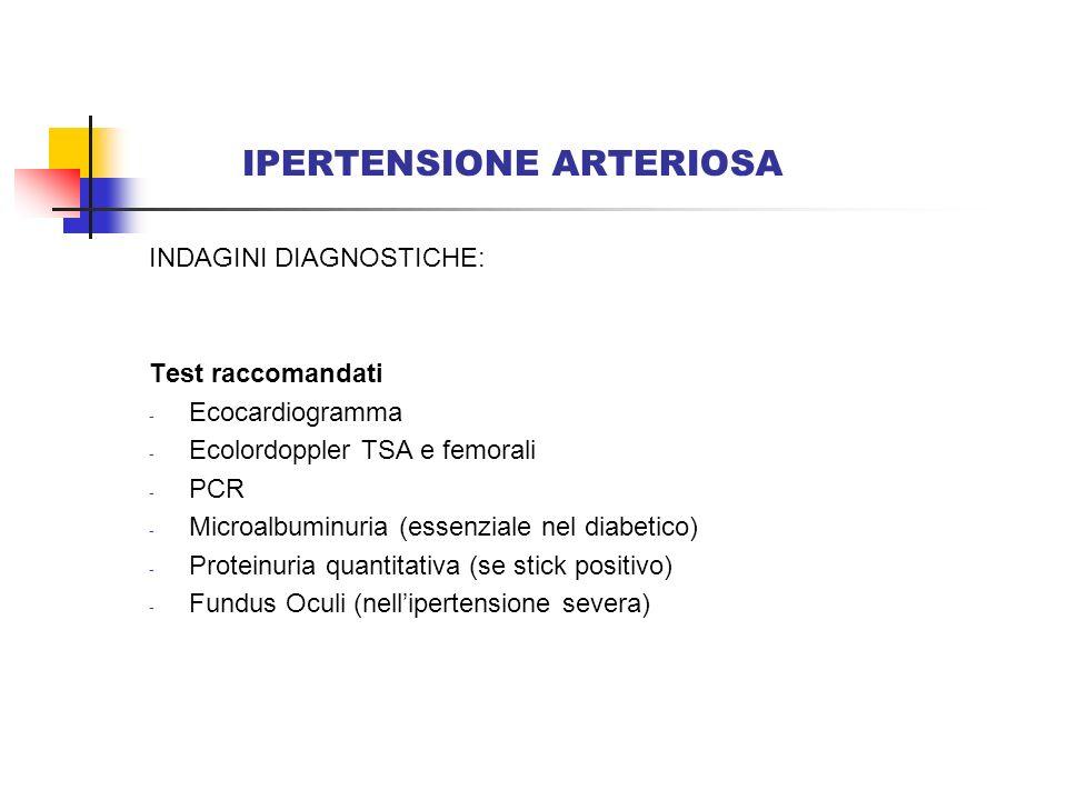 IPERTENSIONE ARTERIOSA INDAGINI DIAGNOSTICHE: Valutazione più completa (specialista) - Ipertensione complicata: test di valutazione della funzionalità cardiaca, cerebrale e renale - Cercare la presenza di forme secondarie di ipertensione: misurazione di renina, aldosterone, corticosteroidi, catecolamine; arteriografia; ecografia renale e surrenalica; TAC; RMN.