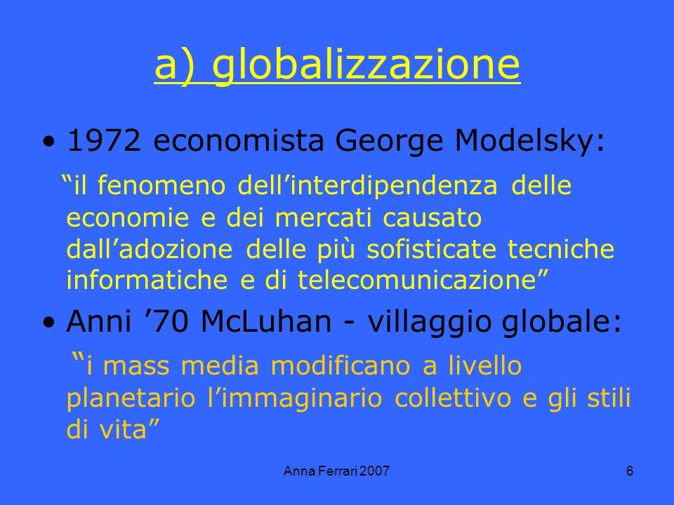 Anna Ferrari 20076 a) globalizzazione 1972 economista George Modelsky: il fenomeno dellinterdipendenza delle economie e dei mercati causato dalladozione delle più sofisticate tecniche informatiche e di telecomunicazione Anni 70 McLuhan - villaggio globale: i mass media modificano a livello planetario limmaginario collettivo e gli stili di vita