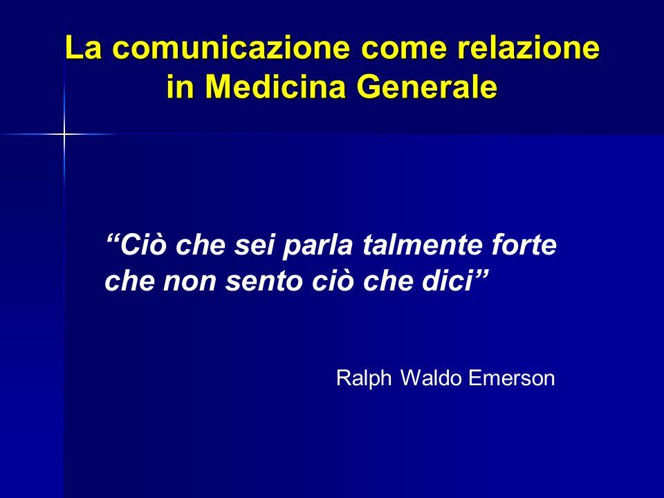 La comunicazione come relazione in Medicina Generale Ciò che sei parla talmente forte che non sento ciò che dici Ralph Waldo Emerson