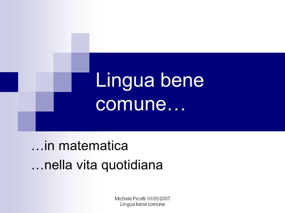 Michele Picotti 10/05/2007 Lingua bene comune La matematica Espressione del pensiero Sistema formale coerente La matematica nel suo insieme consiste nell organizzazione di una serie di sussidi per l immaginazione nel processo del ragionamento.