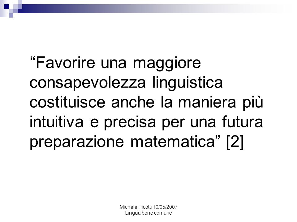 Michele Picotti 10/05/2007 Lingua bene comune Matematica è lanalisi di una conoscenza, la sistemazione sistematizzazione di un ragionamento, la distinzione tra premesse e conclusioni, e la verifica se la conclusione derivi davvero dalle premesse.