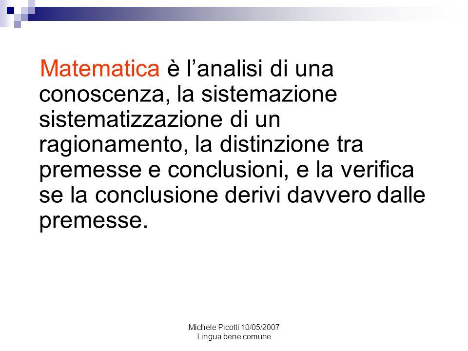Michele Picotti 10/05/2007 Lingua bene comune Come espressione della mente umana, la matematica riflette la volontà attiva, la ragione contemplativa e il desiderio di perfezione estetica.