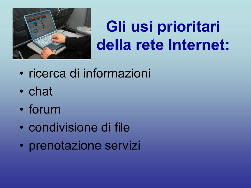 Gli usi prioritari della rete Internet: ricerca di informazioni chat forum condivisione di file prenotazione servizi