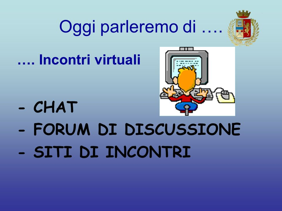 Oggi parleremo di …. …. Incontri virtuali - CHAT - FORUM DI DISCUSSIONE - SITI DI INCONTRI