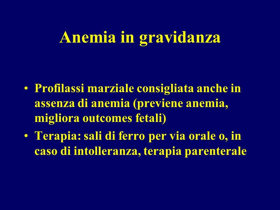 Anemia in gravidanza Profilassi marziale consigliata anche in assenza di anemia (previene anemia, migliora outcomes fetali) Terapia: sali di ferro per