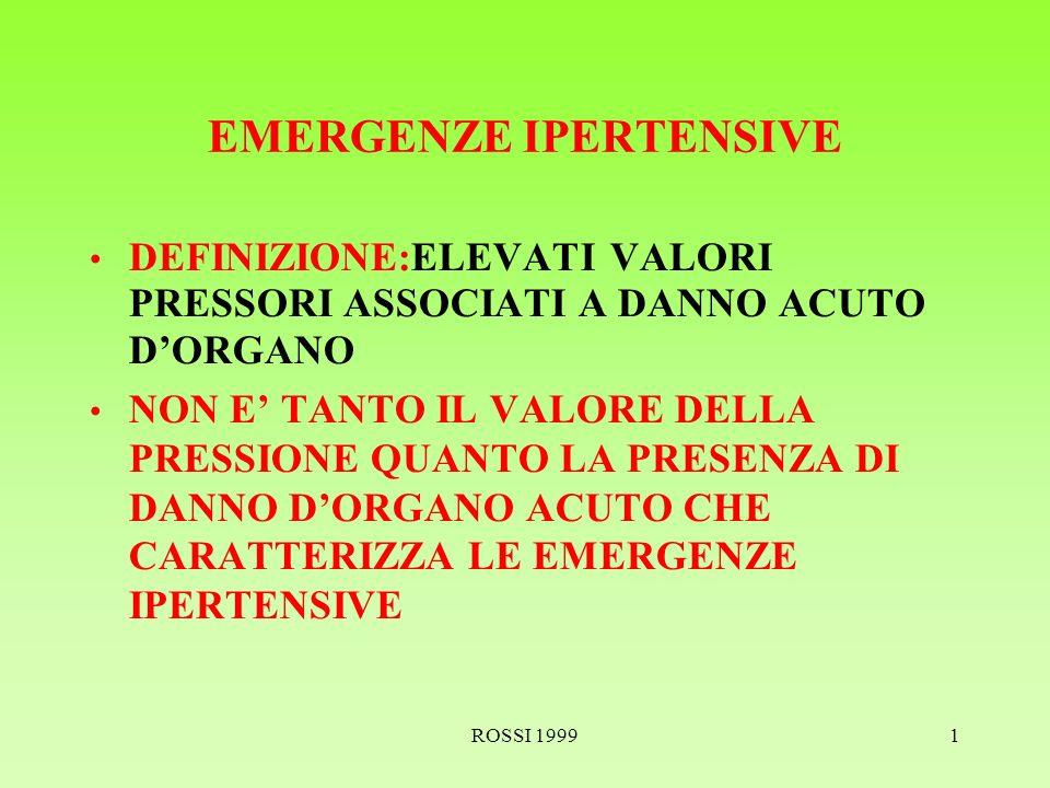 ROSSI 19991 EMERGENZE IPERTENSIVE DEFINIZIONE:ELEVATI VALORI PRESSORI ASSOCIATI A DANNO ACUTO DORGANO NON E TANTO IL VALORE DELLA PRESSIONE QUANTO LA PRESENZA DI DANNO DORGANO ACUTO CHE CARATTERIZZA LE EMERGENZE IPERTENSIVE