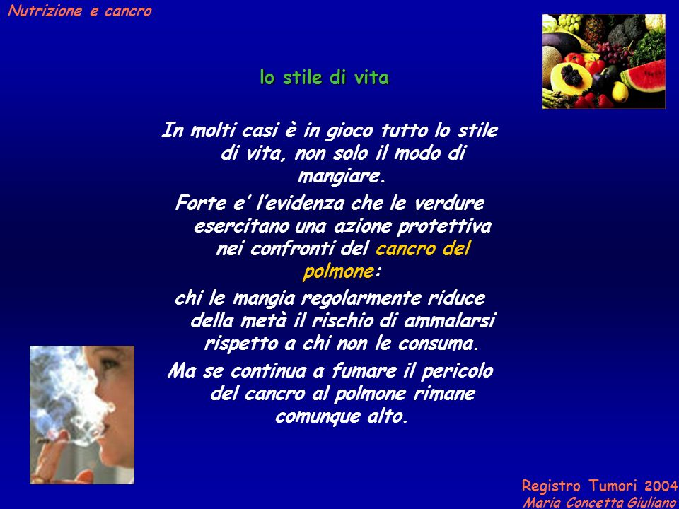Registro Tumori 2004 Maria Concetta Giuliano Nutrizione e cancro lo stile di vita In molti casi è in gioco tutto lo stile di vita, non solo il modo di mangiare.