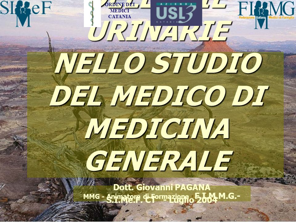 LE INFEZIONI DELLE VIE URINARIE NELLO STUDIO DEL MEDICO DI MEDICINA GENERALE Dott. Giovanni PAGANA MMG - Animatore di Formazione F.I.M.M.G.- S.I.Me.F.