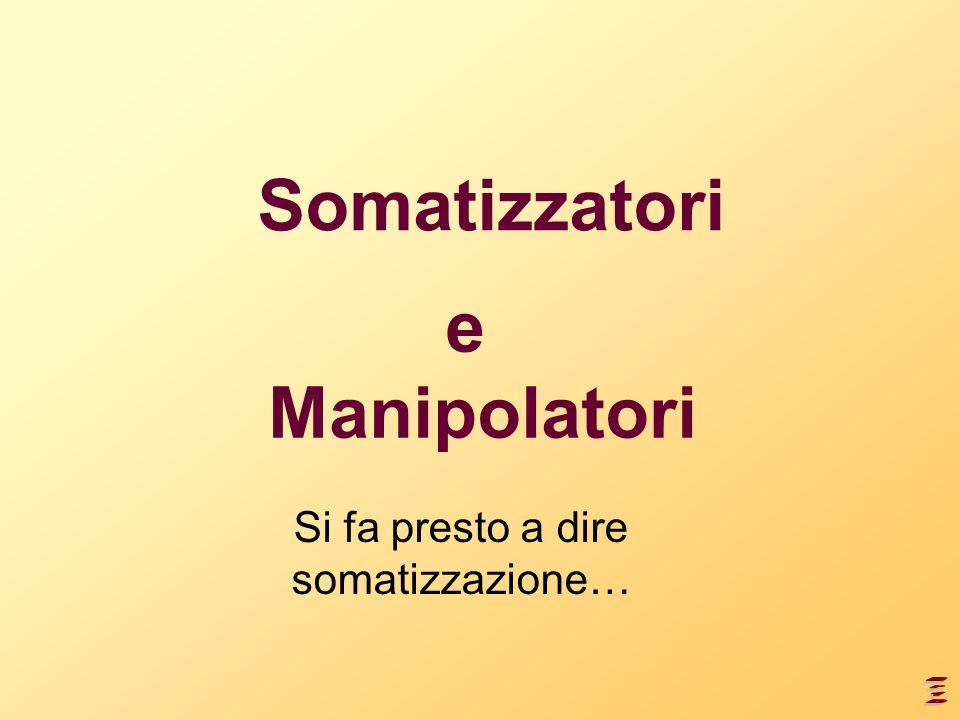 Somatizzatori Si fa presto a dire somatizzazione… e Manipolatori