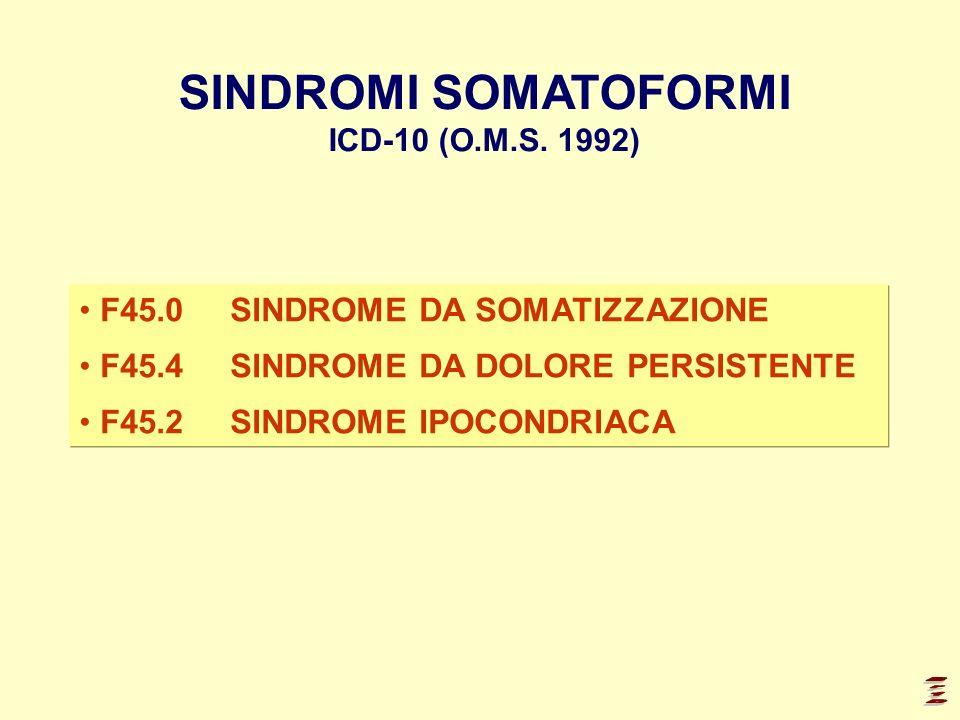 F45.0SINDROME DA SOMATIZZAZIONE F45.4SINDROME DA DOLORE PERSISTENTE F45.2 SINDROME IPOCONDRIACA SINDROMI SOMATOFORMI ICD-10 (O.M.S. 1992)