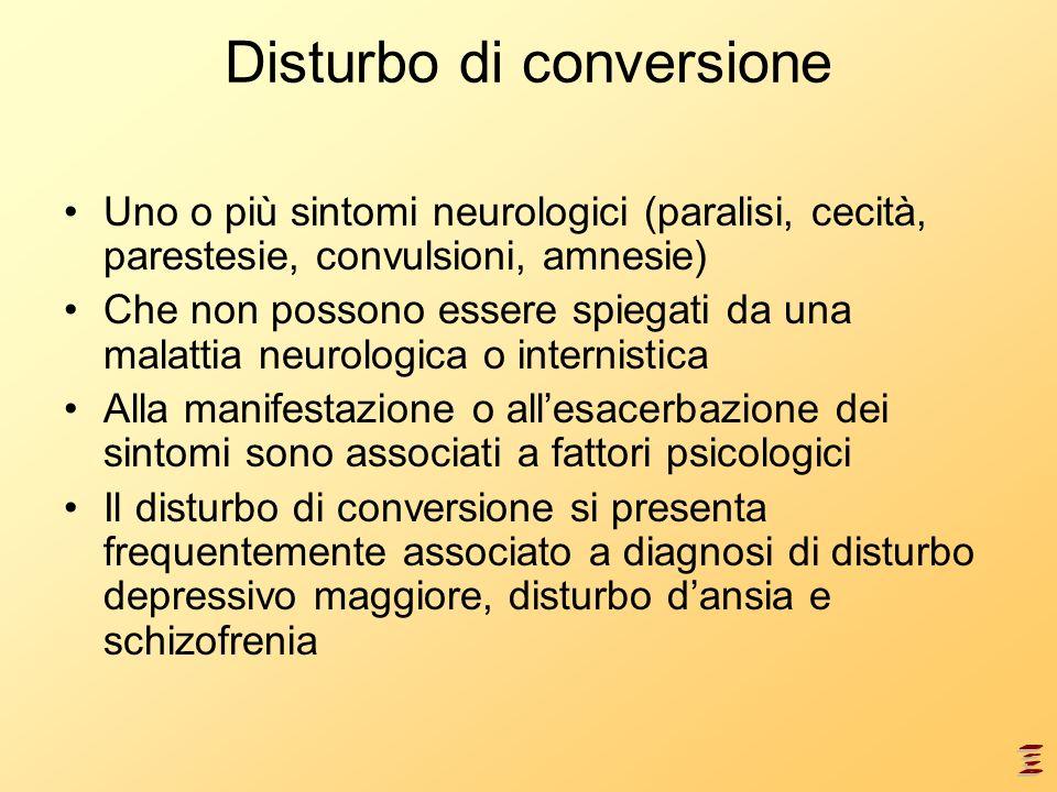Disturbo di conversione Uno o più sintomi neurologici (paralisi, cecità, parestesie, convulsioni, amnesie) Che non possono essere spiegati da una mala