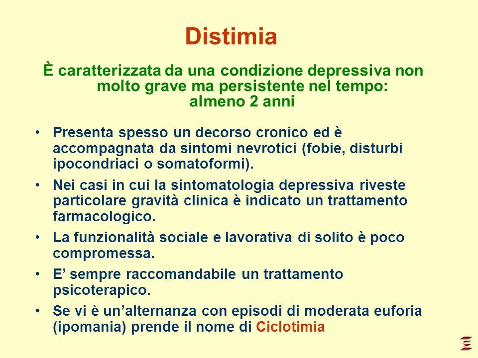 Distimia È caratterizzata da una condizione depressiva non molto grave ma persistente nel tempo: almeno 2 anni Presenta spesso un decorso cronico ed è