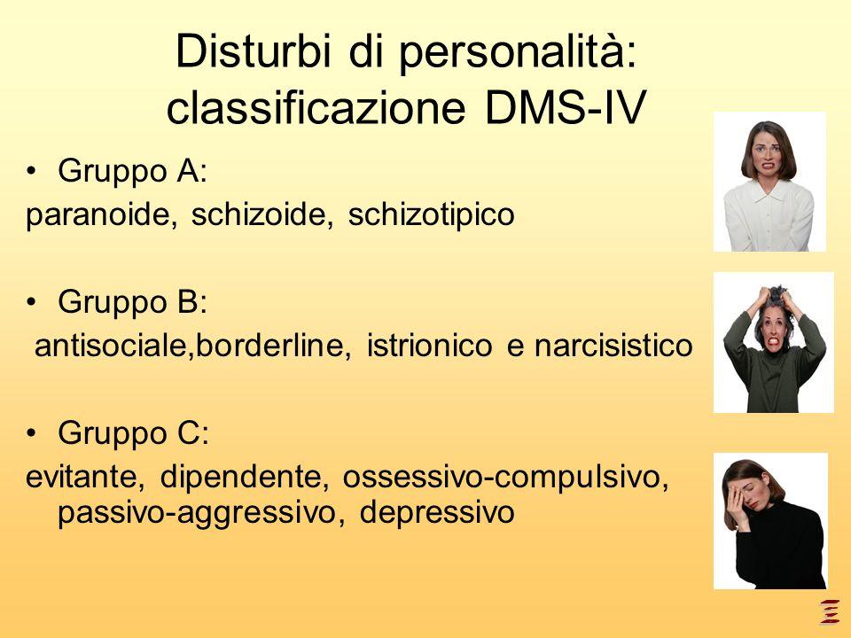Disturbi di personalità: classificazione DMS-IV Gruppo A: paranoide, schizoide, schizotipico Gruppo B: antisociale,borderline, istrionico e narcisisti
