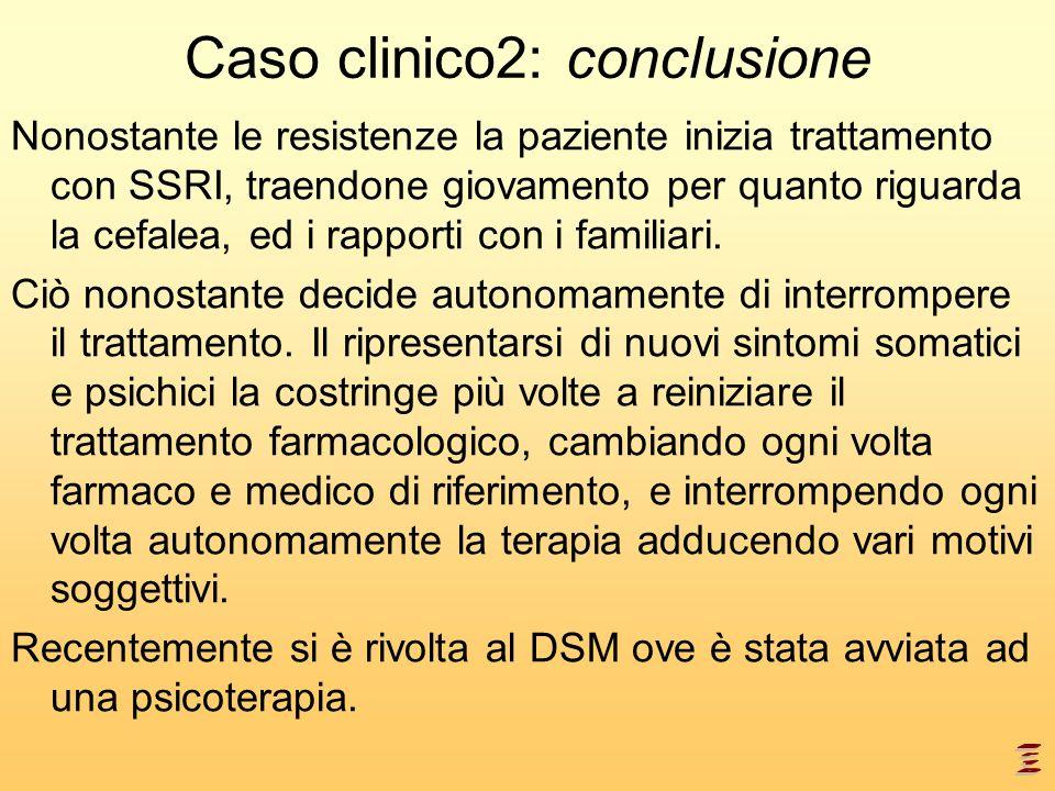 Caso clinico2: conclusione Nonostante le resistenze la paziente inizia trattamento con SSRI, traendone giovamento per quanto riguarda la cefalea, ed i