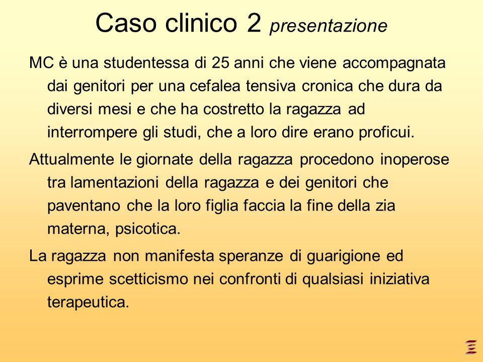 Caso clinico 2 presentazione MC è una studentessa di 25 anni che viene accompagnata dai genitori per una cefalea tensiva cronica che dura da diversi m