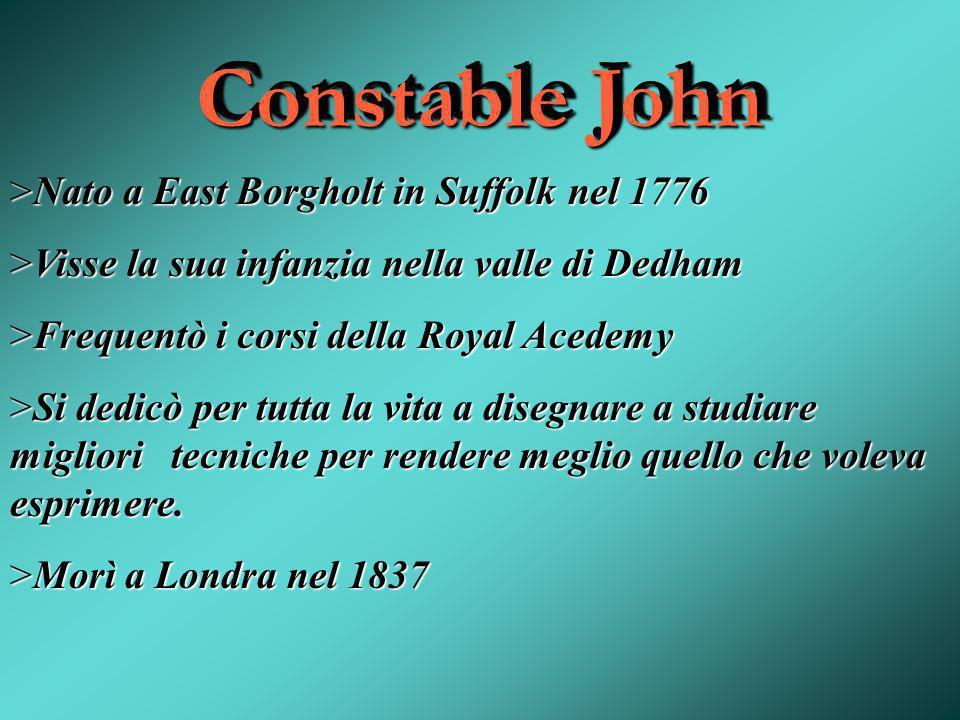 Constable John >Nato a East Borgholt in Suffolk nel 1776 >Visse la sua infanzia nella valle di Dedham >Frequentò i corsi della Royal Acedemy >Si dedic
