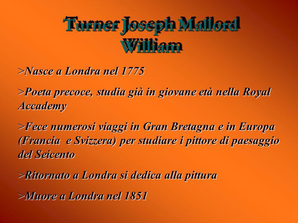Turner Joseph Mallord William >Nasce a Londra nel 1775 >Poeta precoce, studia già in giovane età nella Royal Accademy >Fece numerosi viaggi in Gran Br