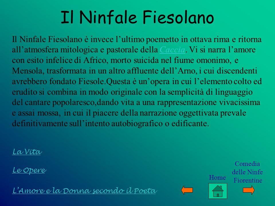 Le Opere LAmore e la Donna secondo il Poeta La Vita Il Ninfale Fiesolano Il Ninfale Fiesolano è invece lultimo poemetto in ottava rima e ritorna allat