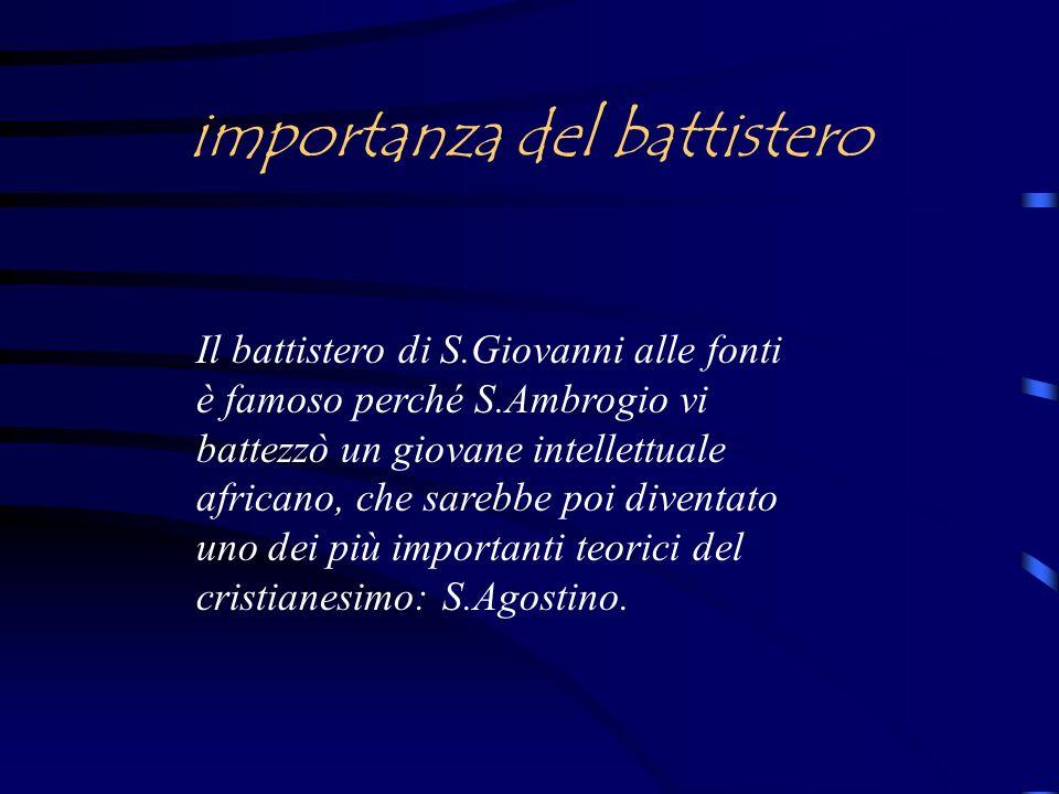 importanza del battistero Il battistero di S.Giovanni alle fonti è famoso perché S.Ambrogio vi battezzò un giovane intellettuale africano, che sarebbe poi diventato uno dei più importanti teorici del cristianesimo: S.Agostino.