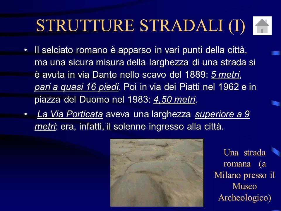 STRUTTURE STRADALI (I) Il selciato romano è apparso in vari punti della città, ma una sicura misura della larghezza di una strada si è avuta in via Dante nello scavo del 1889: 5 metri, pari a quasi 16 piedi.