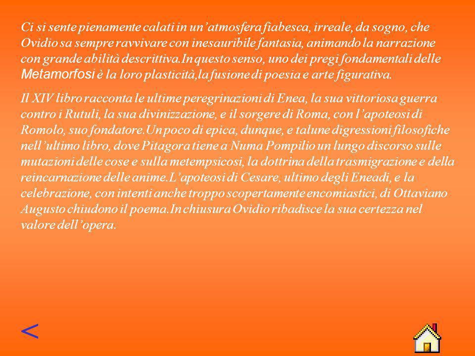 LE METAMORFOSI Le Metamorfosi rappresentano il momento in cui Ovidio abbandona il genere elegiaco, leggero e giocoso, per porre mano a quella poetica narrativa vagheggiata in gioventù.Tuttavia, egli rifiuta coscientemente i grandi modelli del passato, Omero, Apollonio Rodio, lo stesso Virgilio:insomma, la sua intenzione non è quella di scrivere un poema epico-storico di tipo tradizionale.
