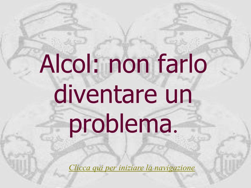 Alcol: non farlo diventare un problema. Clicca qui per iniziare la navigazione
