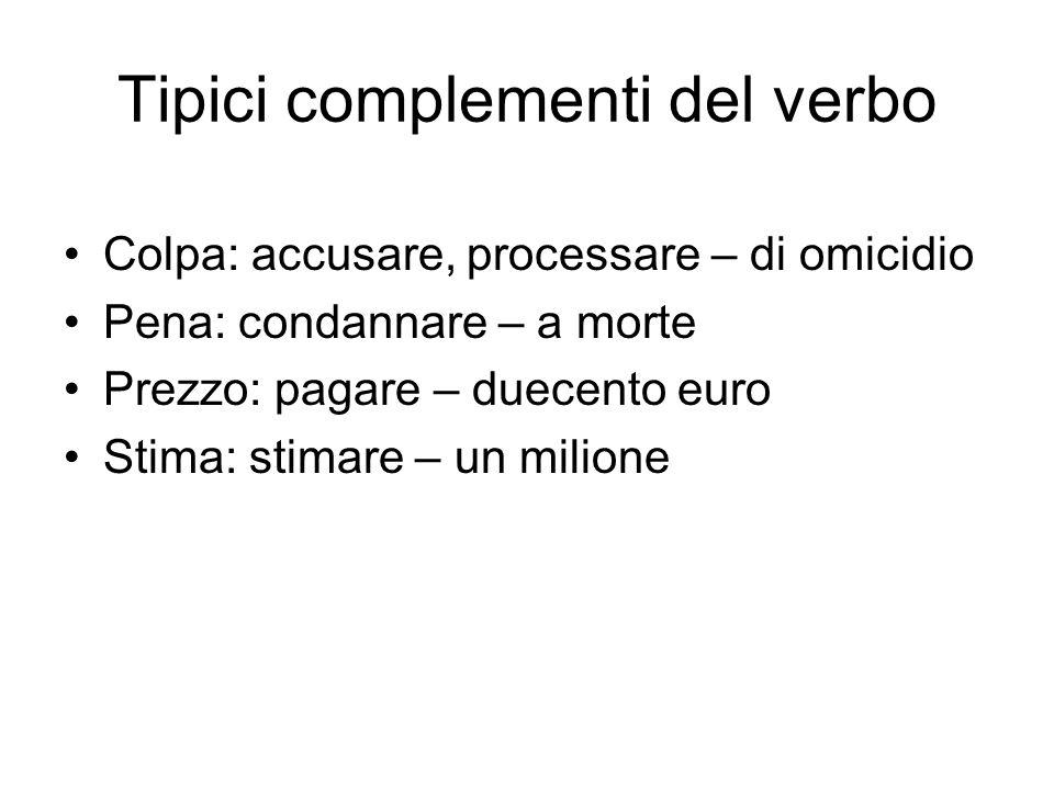 Tipici complementi del verbo Colpa: accusare, processare – di omicidio Pena: condannare – a morte Prezzo: pagare – duecento euro Stima: stimare – un m