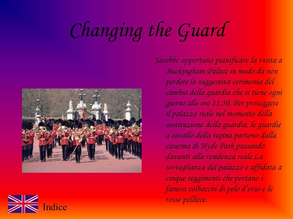 Changing the Guard Sarebbe opportuno pianificare la visita a Buckingham Palace in modo da non perdere la suggestiva cerimonia del cambio della guardia che si tiene ogni giorno alle ore 11.30.