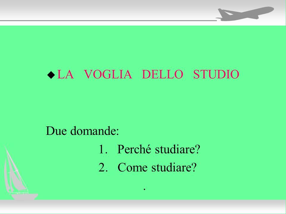 u LA VOGLIA DELLO STUDIO Due domande: 1. Perché studiare? 2.Come studiare?.