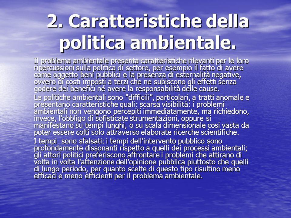 2. Caratteristiche della politica ambientale. Il problema ambientale presenta caratteristiche rilevanti per le loro ripercussioni sulla politica di se