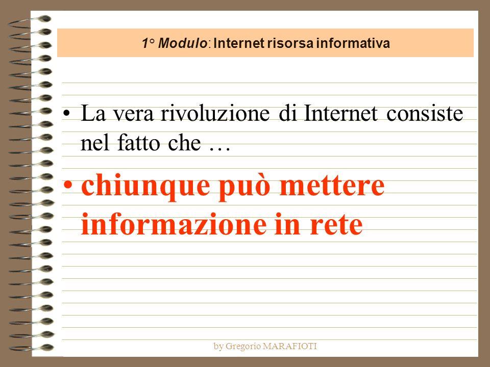 by Gregorio MARAFIOTI La vera rivoluzione di Internet consiste nel fatto che … chiunque può mettere informazione in rete 1° Modulo: Internet risorsa informativa