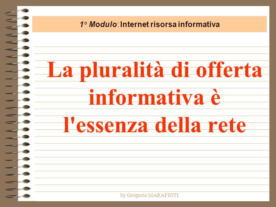 by Gregorio MARAFIOTI La pluralità di offerta informativa è l essenza della rete 1° Modulo: Internet risorsa informativa