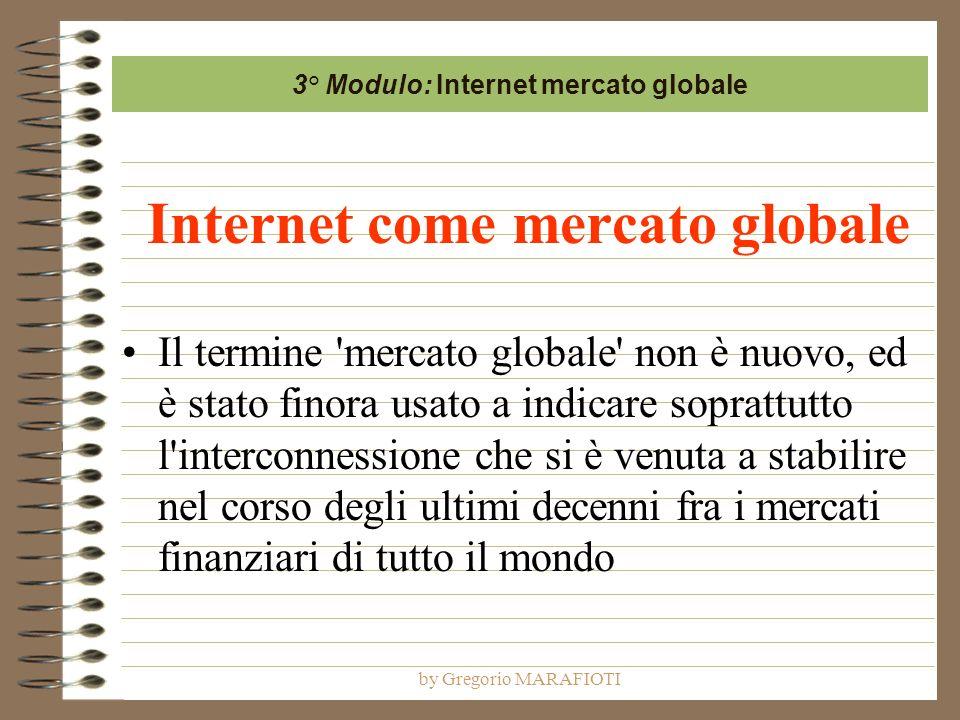 by Gregorio MARAFIOTI Internet come mercato globale Il termine mercato globale non è nuovo, ed è stato finora usato a indicare soprattutto l interconnessione che si è venuta a stabilire nel corso degli ultimi decenni fra i mercati finanziari di tutto il mondo 3° Modulo: Internet mercato globale