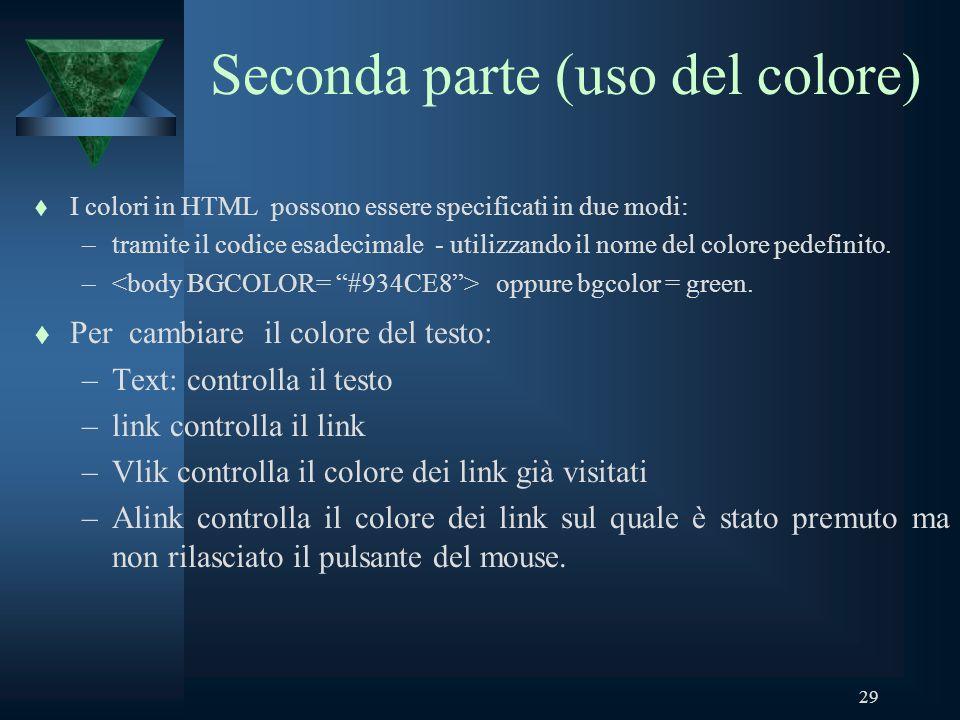 29 Seconda parte (uso del colore) t I colori in HTML possono essere specificati in due modi: –tramite il codice esadecimale - utilizzando il nome del colore pedefinito.