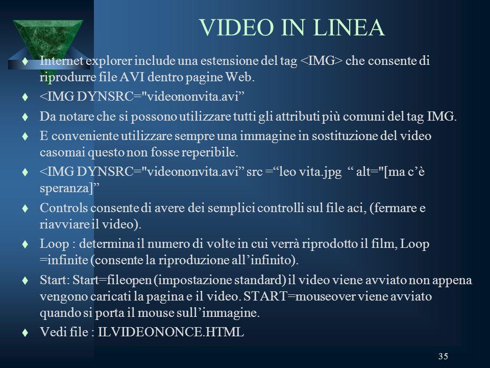 35 VIDEO IN LINEA t Internet explorer include una estensione del tag che consente di riprodurre file AVI dentro pagine Web.