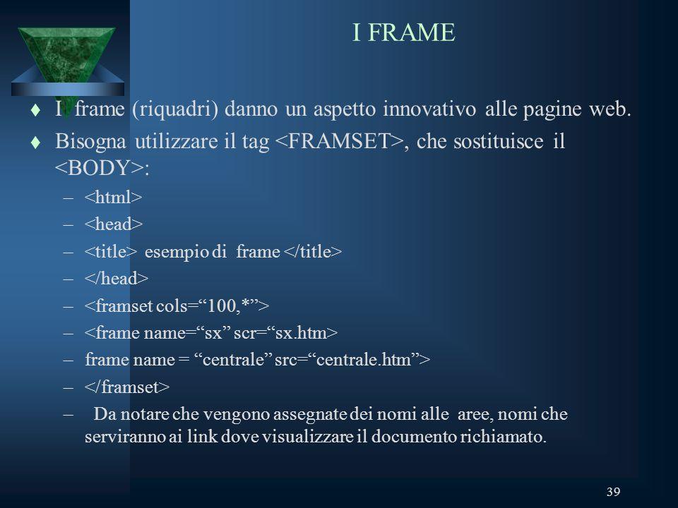39 I FRAME t I frame (riquadri) danno un aspetto innovativo alle pagine web.
