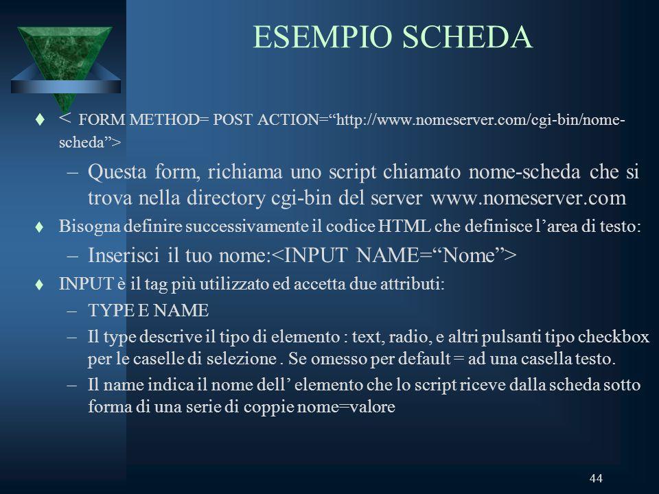 44 ESEMPIO SCHEDA t –Questa form, richiama uno script chiamato nome-scheda che si trova nella directory cgi-bin del server www.nomeserver.com t Bisogna definire successivamente il codice HTML che definisce larea di testo: –Inserisci il tuo nome: t INPUT è il tag più utilizzato ed accetta due attributi: –TYPE E NAME –Il type descrive il tipo di elemento : text, radio, e altri pulsanti tipo checkbox per le caselle di selezione.