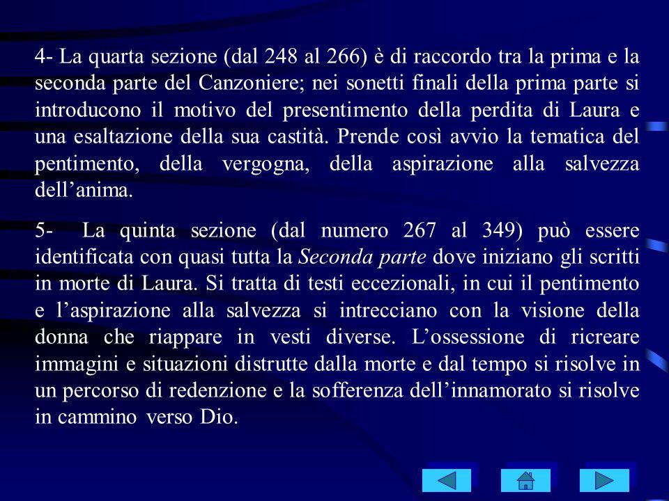 4- La quarta sezione (dal 248 al 266) è di raccordo tra la prima e la seconda parte del Canzoniere; nei sonetti finali della prima parte si introducon