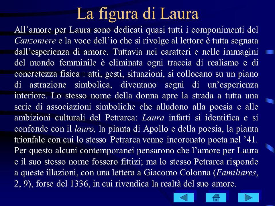 Laura non è certo una finzione; ma Petrarca costruì, a partire da un amore reale della giovinezza per una bolla avignonese, un proprio sistema poetico e simbolico, un proprio repertorio di luoghi e di situazioni costanti, di metafore e di immagini, instaurando anche precise simmetrie cronologiche, legate da schemi della tradizione medievale e stilnovistica (come quella tra la data del suo primo incontro con Laura, 6 aprile 1327, e la data della morte di lei, 6 aprile 1348).