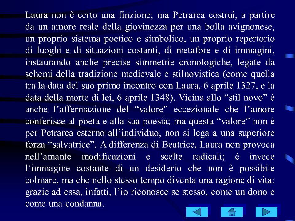 Laura non è certo una finzione; ma Petrarca costruì, a partire da un amore reale della giovinezza per una bolla avignonese, un proprio sistema poetico