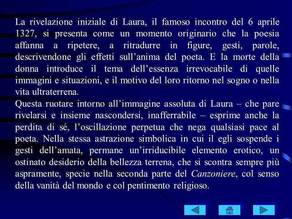 La rivelazione iniziale di Laura, il famoso incontro del 6 aprile 1327, si presenta come un momento originario che la poesia affanna a ripetere, a rit