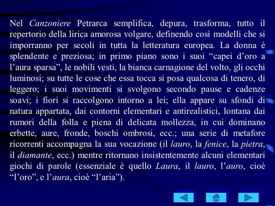 Nel Canzoniere Petrarca semplifica, depura, trasforma, tutto il repertorio della lirica amorosa volgare, definendo così modelli che si imporranno per