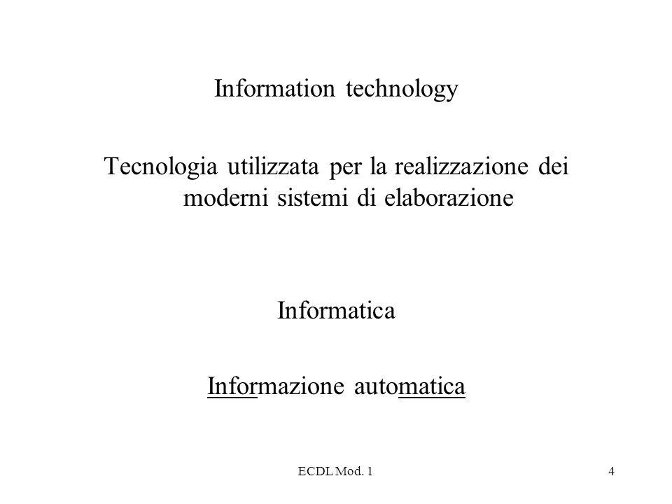 ECDL Mod. 14 Information technology Tecnologia utilizzata per la realizzazione dei moderni sistemi di elaborazione Informatica Informazione automatica