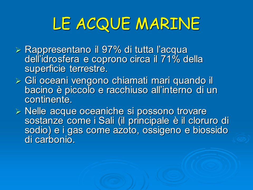 LE ACQUE MARINE Rappresentano il 97% di tutta lacqua dellidrosfera e coprono circa il 71% della superficie terrestre. Gli oceani vengono chiamati mari