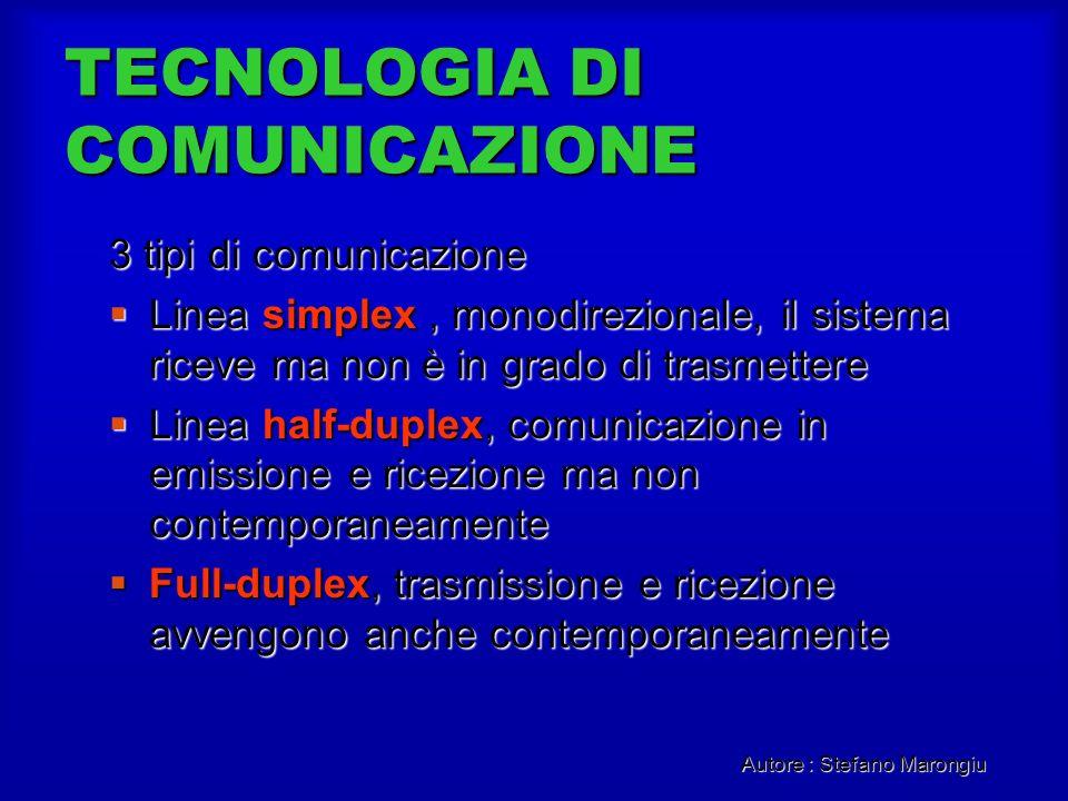 Autore : Stefano Marongiu TECNOLOGIA DI COMUNICAZIONE 3 tipi di comunicazione Linea simplex, monodirezionale, il sistema riceve ma non è in grado di t