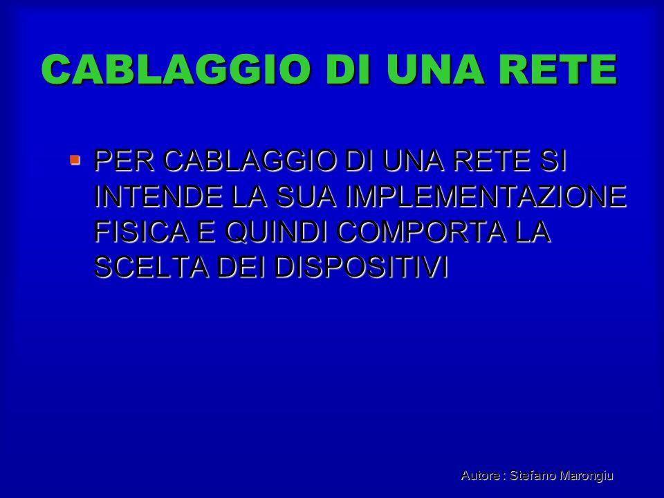 Autore : Stefano Marongiu CABLAGGIO DI UNA RETE PER CABLAGGIO DI UNA RETE SI INTENDE LA SUA IMPLEMENTAZIONE FISICA E QUINDI COMPORTA LA SCELTA DEI DIS
